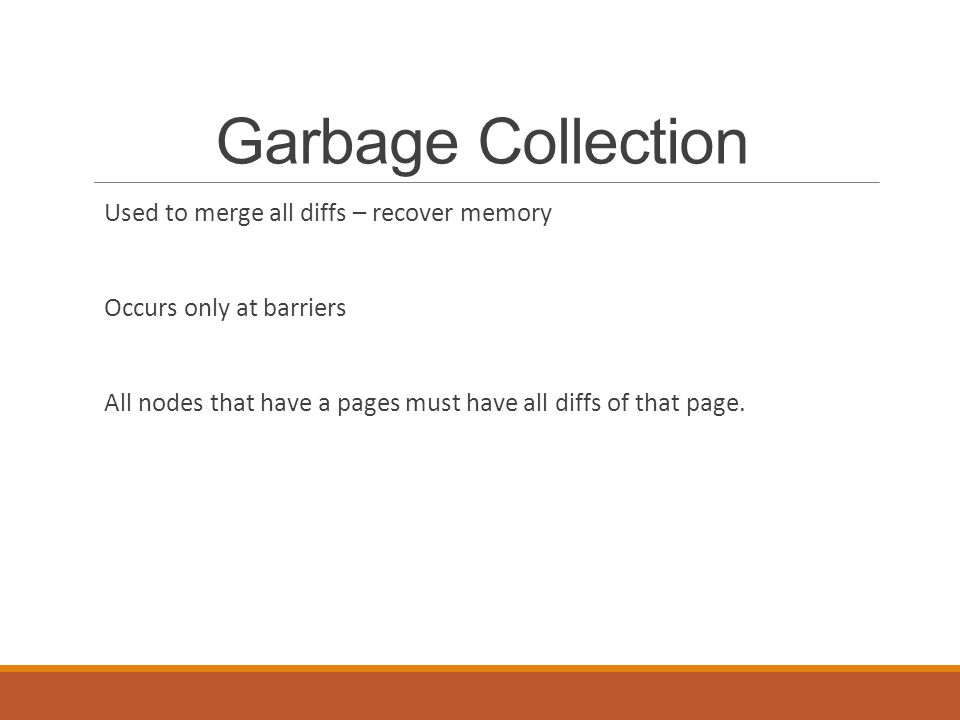 Garbage Collection Used to merge all diffs – recover memory Occurs only at barriers All nodes that have a pages must have all diffs of that page.