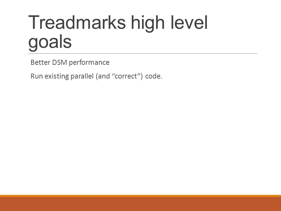 Treadmarks high level goals Better DSM performance Run existing parallel (and correct ) code.