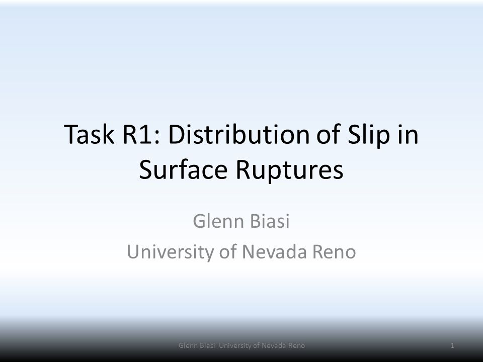 Task R1: Distribution of Slip in Surface Ruptures Glenn Biasi University of Nevada Reno 1Glenn Biasi University of Nevada Reno