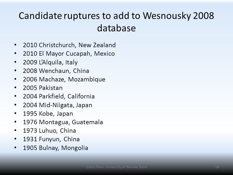 Candidate ruptures to add to Wesnousky 2008 database 2010 Christchurch, New Zealand 2010 El Mayor Cucapah, Mexico 2009 L'Alquila, Italy 2008 Wenchaun, China 2006 Machaze, Mozambique 2005 Pakistan 2004 Parkfield, California 2004 Mid-Niigata, Japan 1995 Kobe, Japan 1976 Montagua, Guatemala 1973 Luhuo, China 1931 Funyun, China 1905 Bulnay, Mongolia Glenn Biasi University of Nevada Reno14