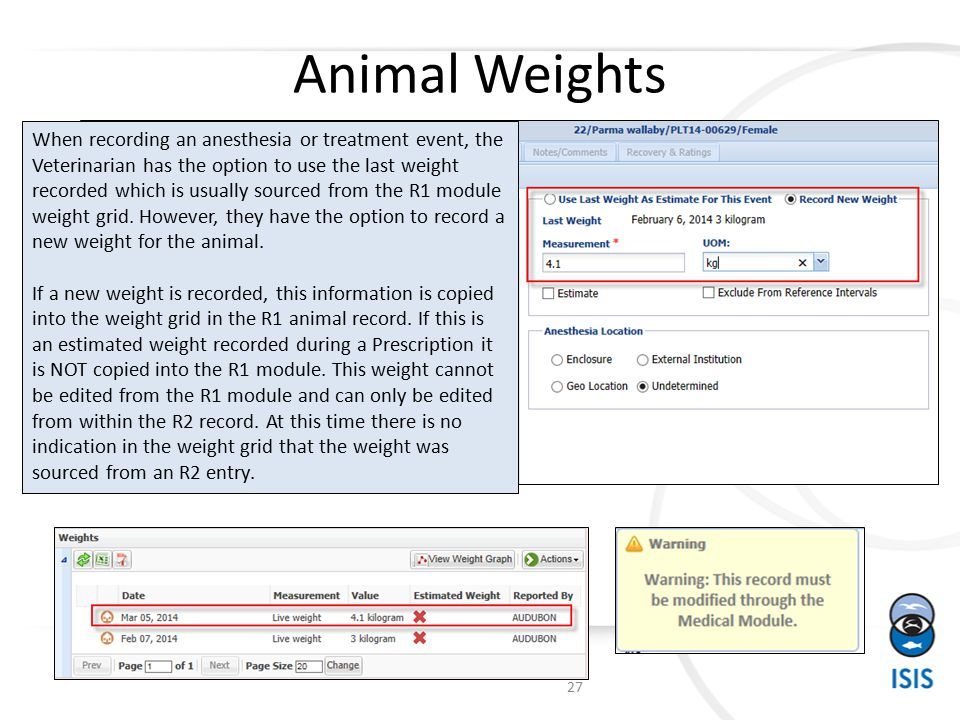 Animal Weights When recording an anesthesia or treatment event, the Veterinarian has the option to use the last weight recorded which is usually sourced from the R1 module weight grid.
