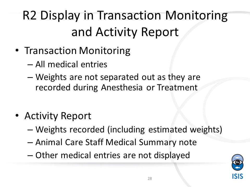 R2 Display in Transaction Monitoring and Activity Report Transaction Monitoring – All medical entries – Weights are not separated out as they are recorded during Anesthesia or Treatment Activity Report – Weights recorded (including estimated weights) – Animal Care Staff Medical Summary note – Other medical entries are not displayed 28