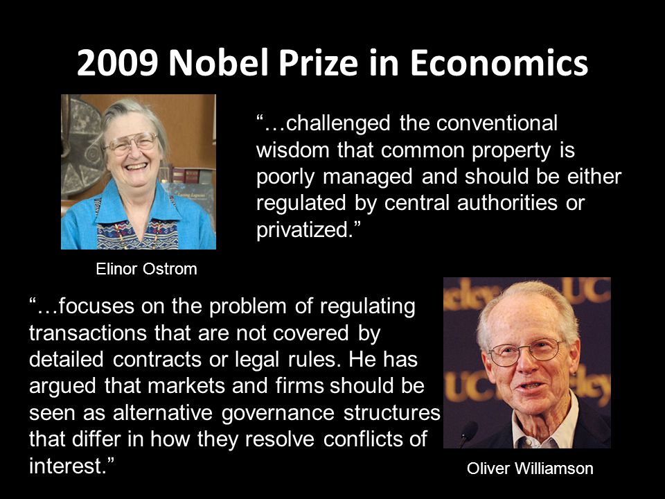 2009 Nobel Prize in Economics Elinor Ostrom …challenged the conventional wisdom that common property is poorly managed and should be either regulated by central authorities or privatized. Oliver Williamson …focuses on the problem of regulating transactions that are not covered by detailed contracts or legal rules.