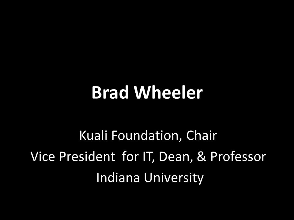 Brad Wheeler Kuali Foundation, Chair Vice President for IT, Dean, & Professor Indiana University