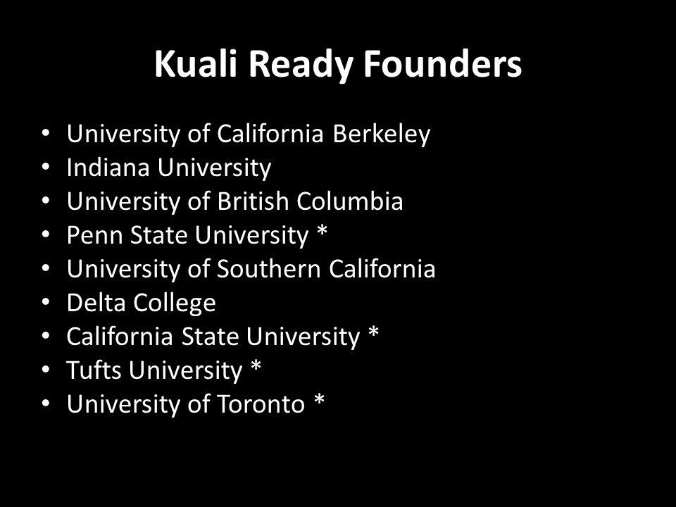 Kuali Ready Founders University of California Berkeley Indiana University University of British Columbia Penn State University * University of Southern California Delta College California State University * Tufts University * University of Toronto *