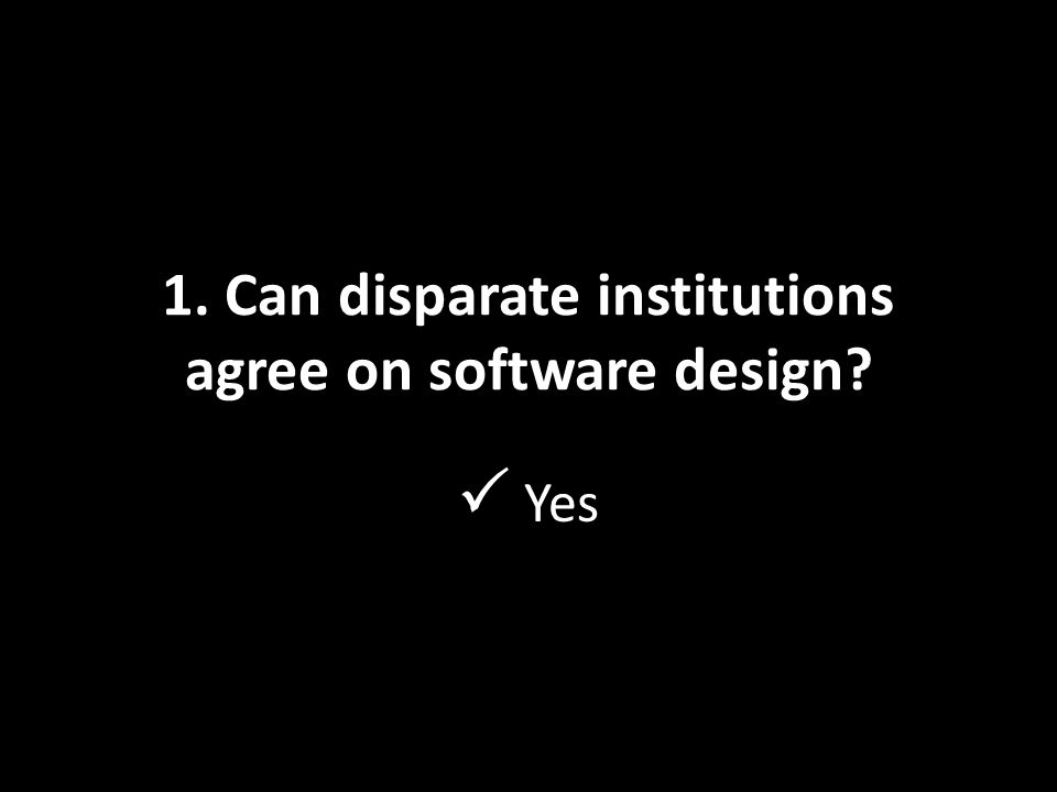 1. Can disparate institutions agree on software design  Yes