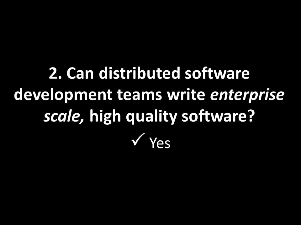 2. Can distributed software development teams write enterprise scale, high quality software  Yes