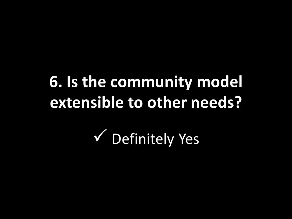 6. Is the community model extensible to other needs  Definitely Yes