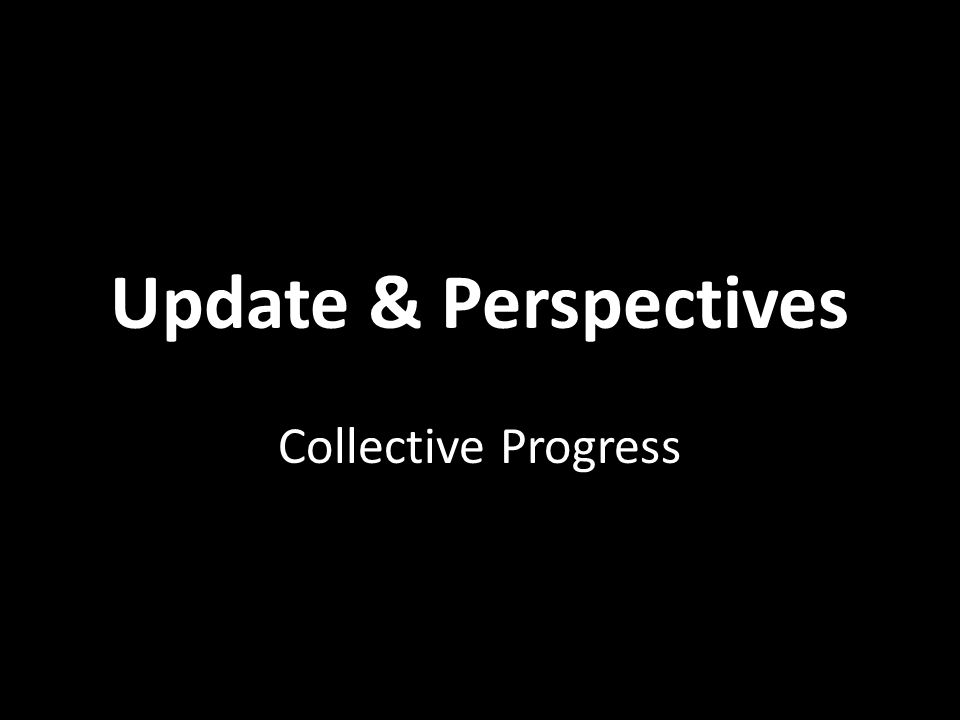 Update & Perspectives Collective Progress