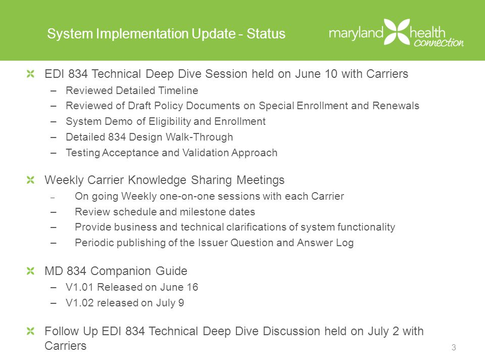 System Implementation Update - Status EDI 834 Technical Deep Dive Session held on June 10 with Carriers –Reviewed Detailed Timeline –Reviewed of Draft Policy Documents on Special Enrollment and Renewals –System Demo of Eligibility and Enrollment –Detailed 834 Design Walk-Through –Testing Acceptance and Validation Approach Weekly Carrier Knowledge Sharing Meetings – On going Weekly one-on-one sessions with each Carrier –Review schedule and milestone dates –Provide business and technical clarifications of system functionality –Periodic publishing of the Issuer Question and Answer Log MD 834 Companion Guide –V1.01 Released on June 16 –V1.02 released on July 9 Follow Up EDI 834 Technical Deep Dive Discussion held on July 2 with Carriers 3