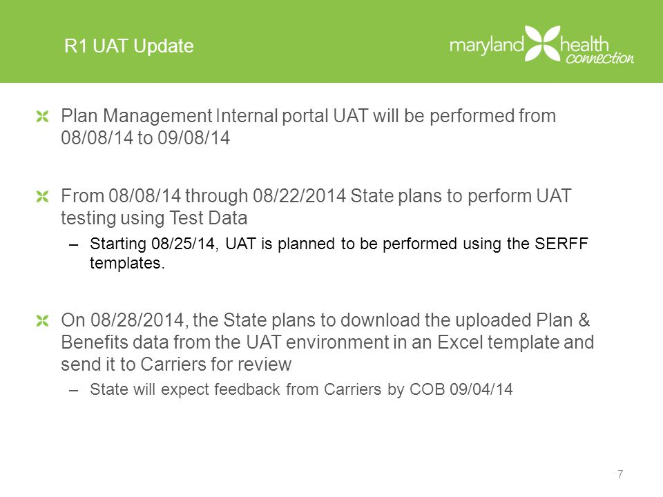 R1 UAT Update Plan Management Internal portal UAT will be performed from 08/08/14 to 09/08/14 From 08/08/14 through 08/22/2014 State plans to perform UAT testing using Test Data –Starting 08/25/14, UAT is planned to be performed using the SERFF templates.
