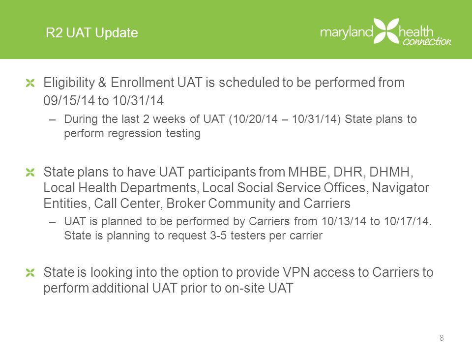 R2 UAT Update Eligibility & Enrollment UAT is scheduled to be performed from 09/15/14 to 10/31/14 –During the last 2 weeks of UAT (10/20/14 – 10/31/14) State plans to perform regression testing State plans to have UAT participants from MHBE, DHR, DHMH, Local Health Departments, Local Social Service Offices, Navigator Entities, Call Center, Broker Community and Carriers –UAT is planned to be performed by Carriers from 10/13/14 to 10/17/14.