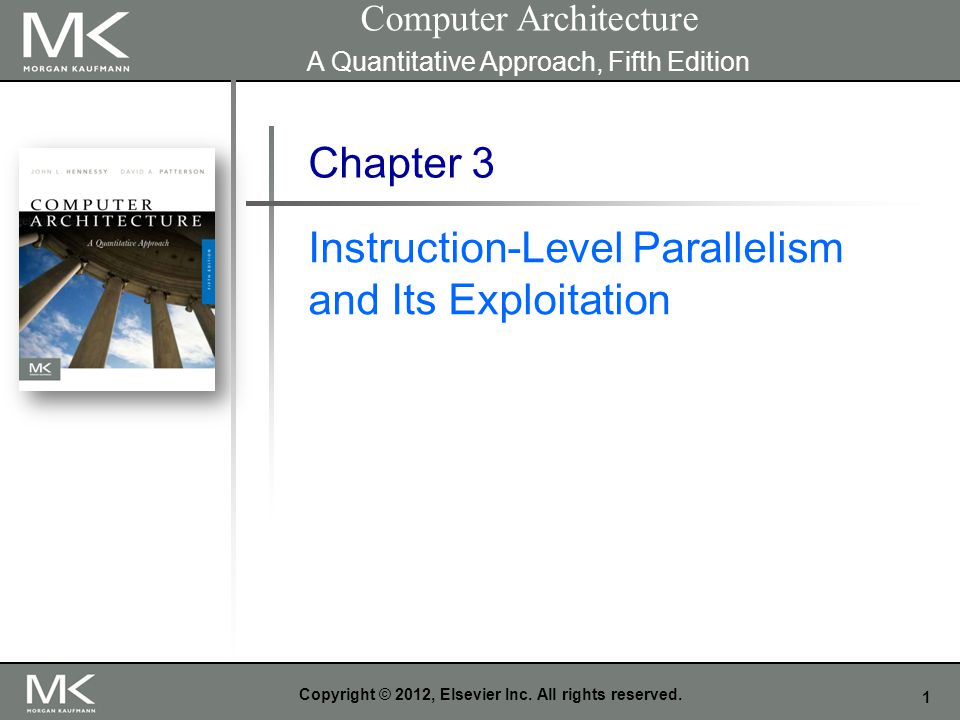 1 Copyright © 2012, Elsevier Inc. All rights reserved. Chapter 3 Instruction-Level Parallelism and Its Exploitation Computer Architecture A Quantitati