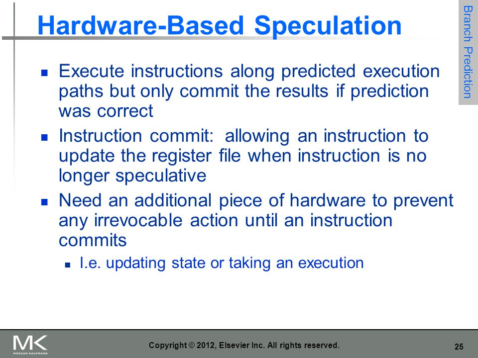 25 Copyright © 2012, Elsevier Inc. All rights reserved. Hardware-Based Speculation Execute instructions along predicted execution paths but only commi