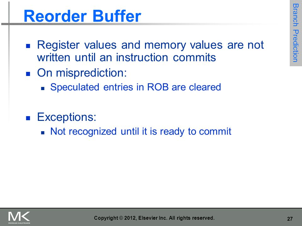 27 Copyright © 2012, Elsevier Inc. All rights reserved. Reorder Buffer Register values and memory values are not written until an instruction commits