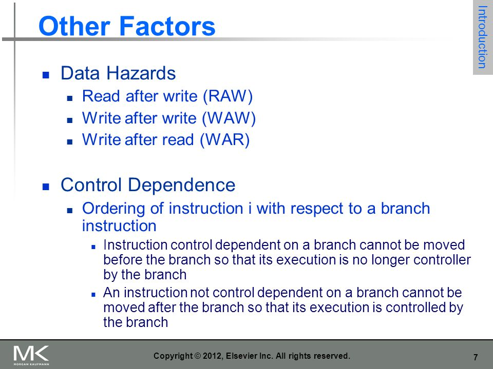 7 Copyright © 2012, Elsevier Inc. All rights reserved. Other Factors Data Hazards Read after write (RAW) Write after write (WAW) Write after read (WAR