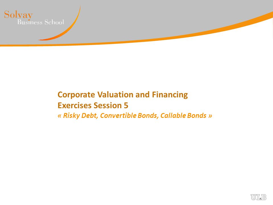Corporate Valuation and Financing Exercises Session 5 « Risky Debt, Convertible Bonds, Callable Bonds »