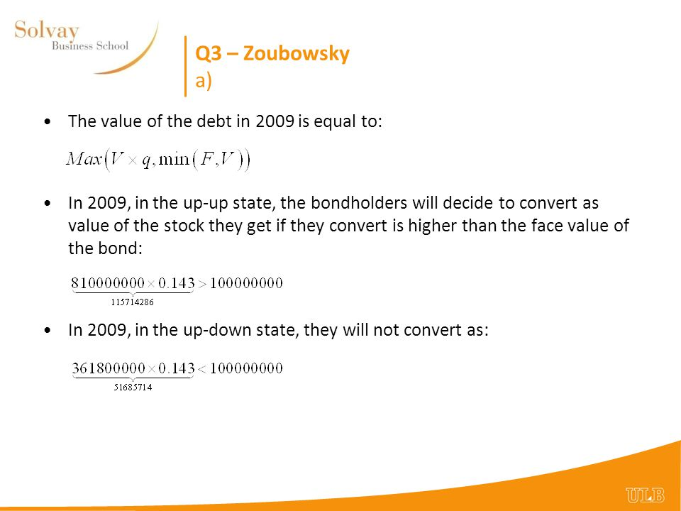 Q3 – Zoubowsky a) The value of the debt in 2009 is equal to: In 2009, in the up-up state, the bondholders will decide to convert as value of the stock they get if they convert is higher than the face value of the bond: In 2009, in the up-down state, they will not convert as: