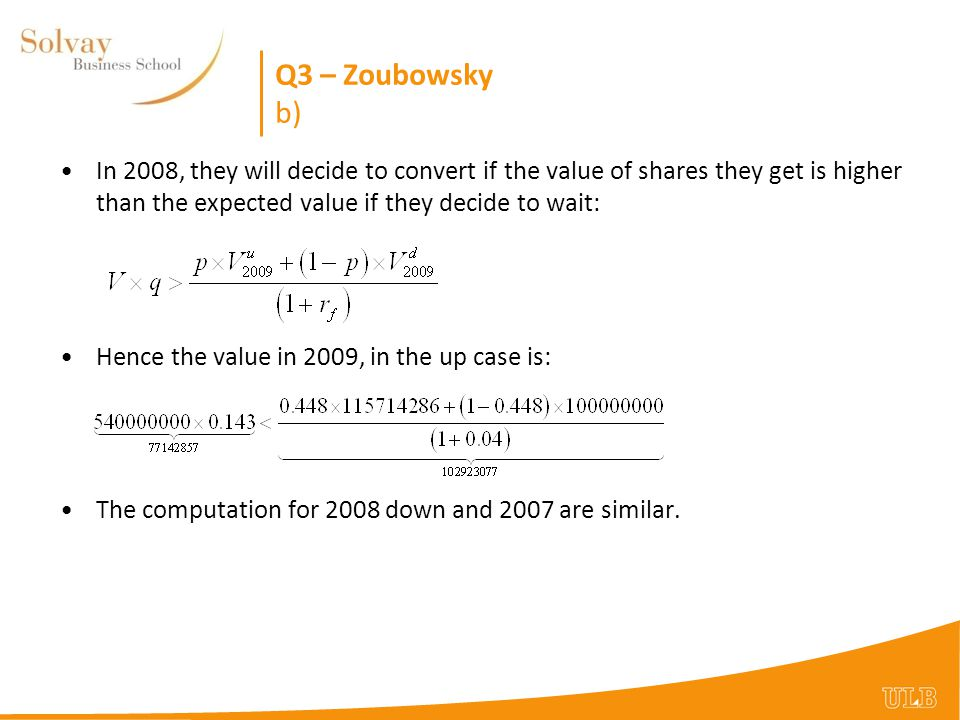 Q3 – Zoubowsky b) In 2008, they will decide to convert if the value of shares they get is higher than the expected value if they decide to wait: Hence the value in 2009, in the up case is: The computation for 2008 down and 2007 are similar.