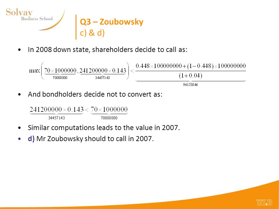 Q3 – Zoubowsky c) & d) In 2008 down state, shareholders decide to call as: And bondholders decide not to convert as: Similar computations leads to the