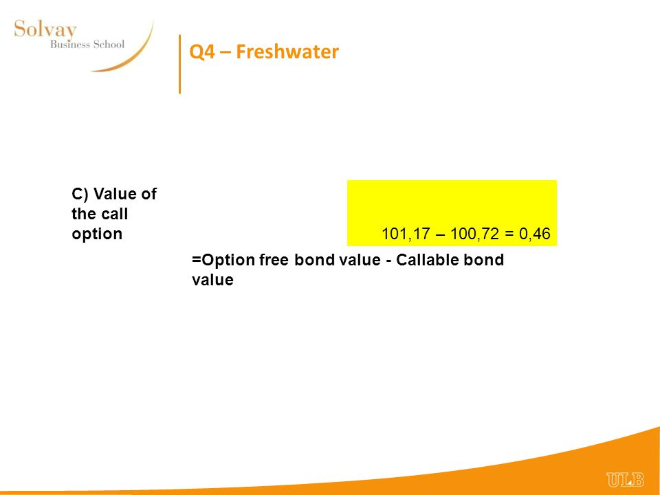 Q4 – Freshwater C) Value of the call option101,17 – 100,72 = 0,46 =Option free bond value - Callable bond value
