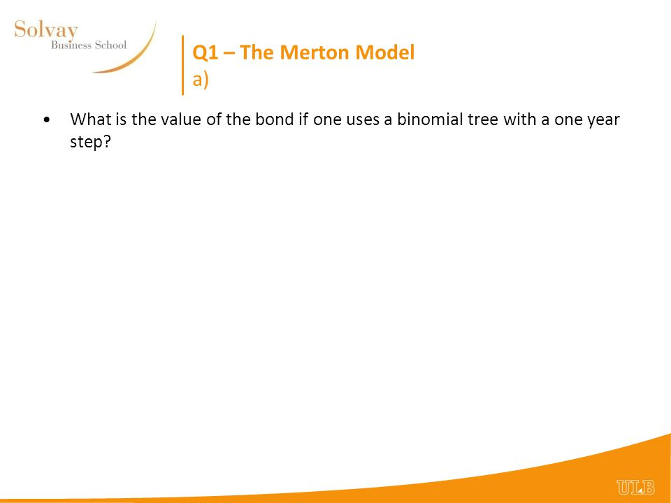 Q1 – The Merton Model a) What is the value of the bond if one uses a binomial tree with a one year step