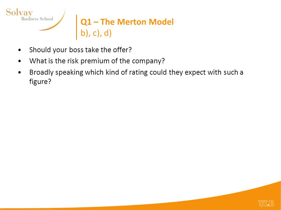 Q1 – The Merton Model b), c), d) Should your boss take the offer? What is the risk premium of the company? Broadly speaking which kind of rating could