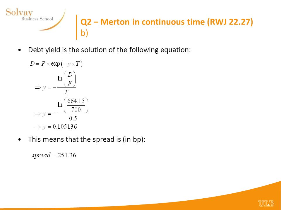 Q2 – Merton in continuous time (RWJ 22.27) b) Debt yield is the solution of the following equation: This means that the spread is (in bp):