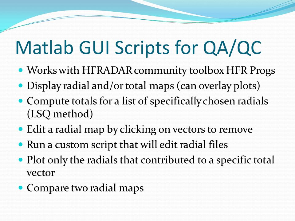 Matlab GUI Scripts for QA/QC Works with HFRADAR community toolbox HFR Progs Display radial and/or total maps (can overlay plots) Compute totals for a list of specifically chosen radials (LSQ method) Edit a radial map by clicking on vectors to remove Run a custom script that will edit radial files Plot only the radials that contributed to a specific total vector Compare two radial maps