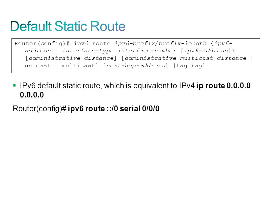  IPv6 default static route, which is equivalent to IPv4 ip route 0.0.0.0 0.0.0.0 Router(config)# ipv6 route ::/0 serial 0/0/0 Router(config)# ipv6 ro