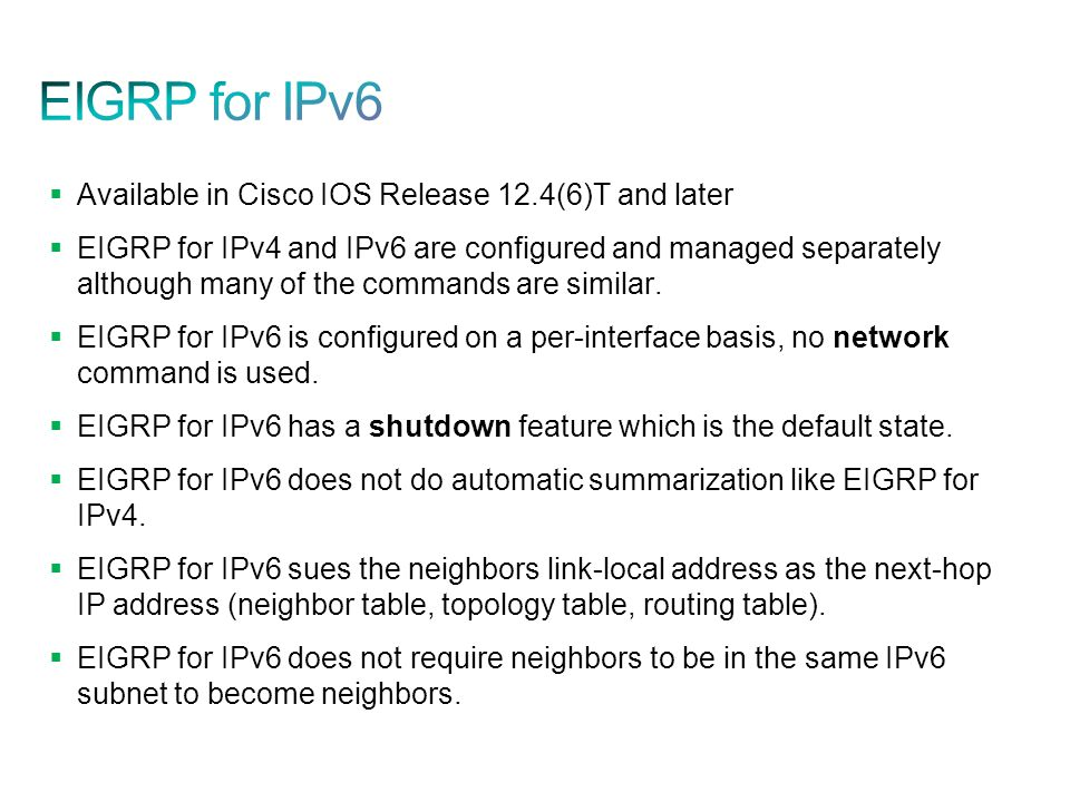  Available in Cisco IOS Release 12.4(6)T and later  EIGRP for IPv4 and IPv6 are configured and managed separately although many of the commands are