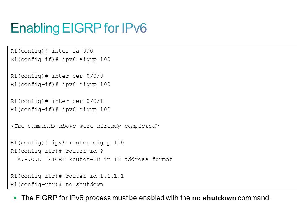  The EIGRP for IPv6 process must be enabled with the no shutdown command. R1(config)# inter fa 0/0 R1(config-if)# ipv6 eigrp 100 R1(config)# inter se