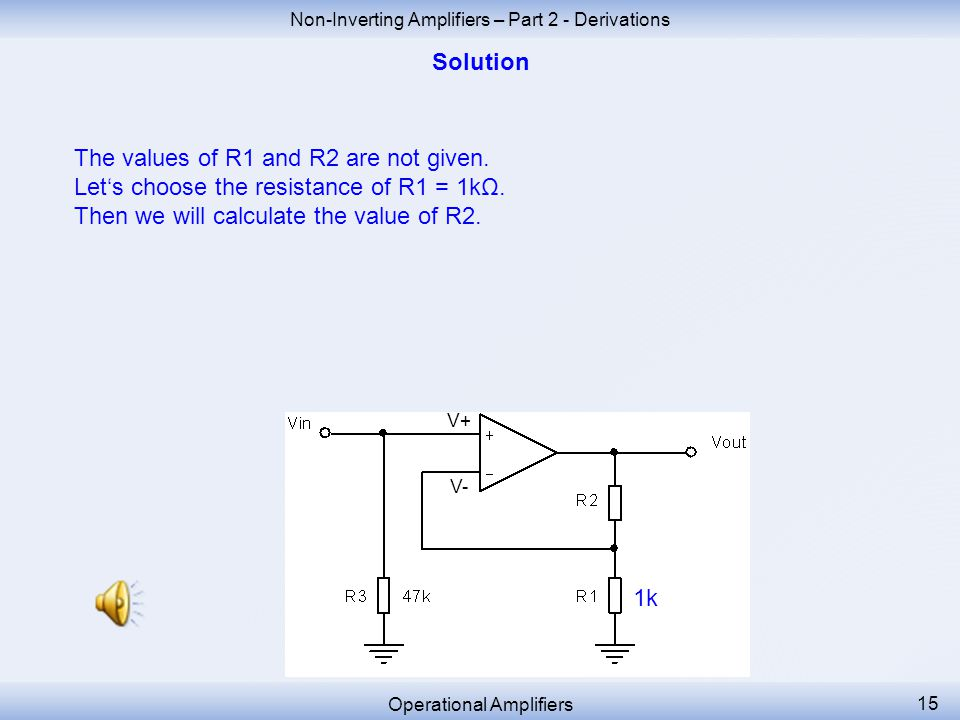 Non-Inverting Amplifiers – Part 2 - Derivations Operational Amplifiers 14 We must add another resistor R3 = 47k in parallel to achieve the desired input resistance R in = 47kΩ.