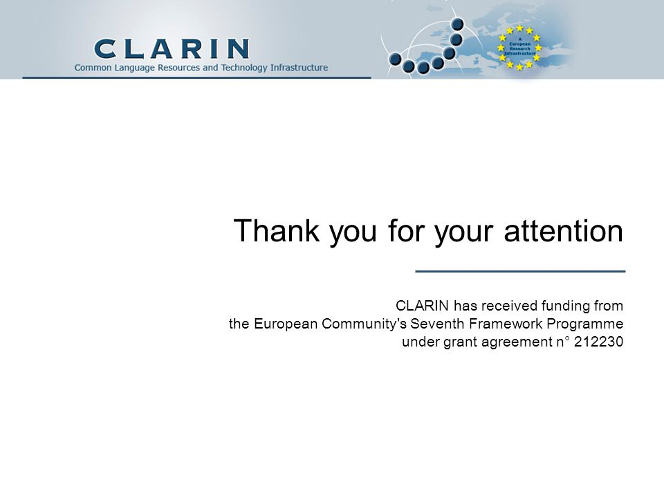 Thank you for your attention CLARIN has received funding from the European Community s Seventh Framework Programme under grant agreement n° 212230