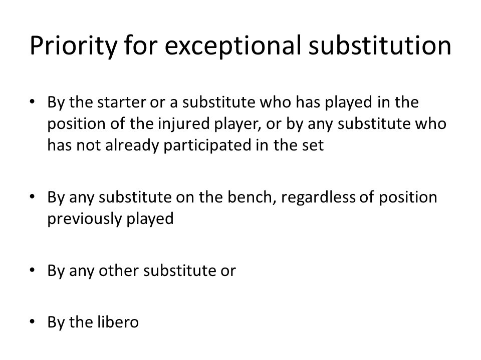 Priority for exceptional substitution By the starter or a substitute who has played in the position of the injured player, or by any substitute who has not already participated in the set By any substitute on the bench, regardless of position previously played By any other substitute or By the libero