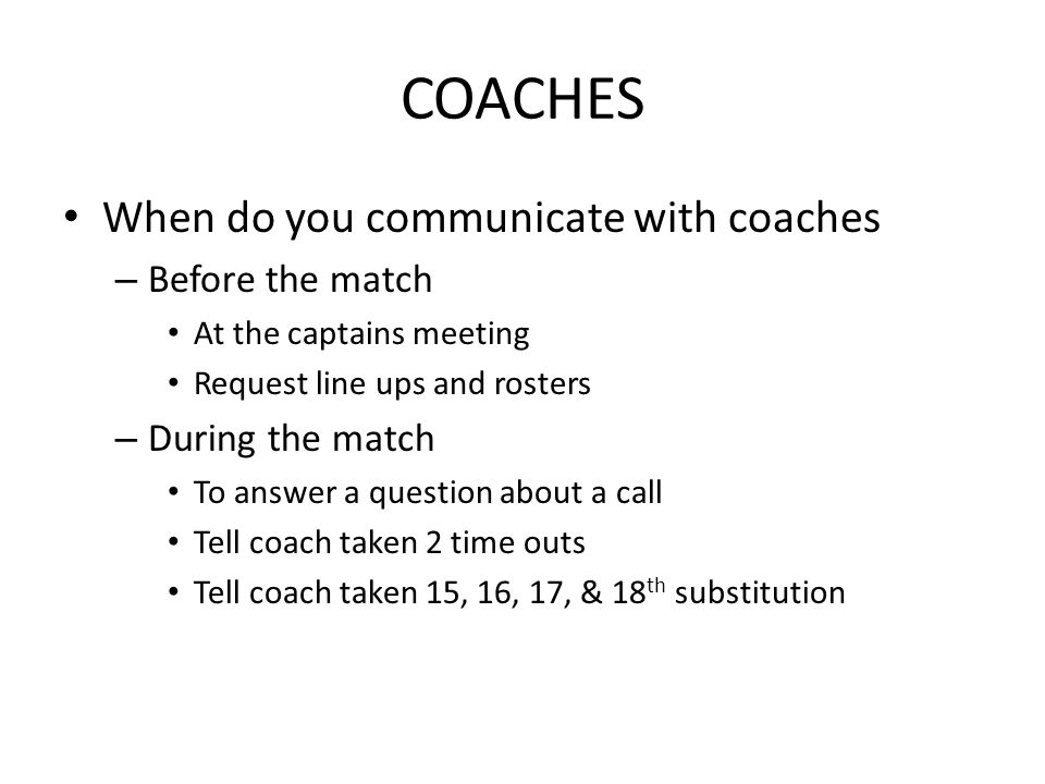 COACHES When do you communicate with coaches – Before the match At the captains meeting Request line ups and rosters – During the match To answer a question about a call Tell coach taken 2 time outs Tell coach taken 15, 16, 17, & 18 th substitution