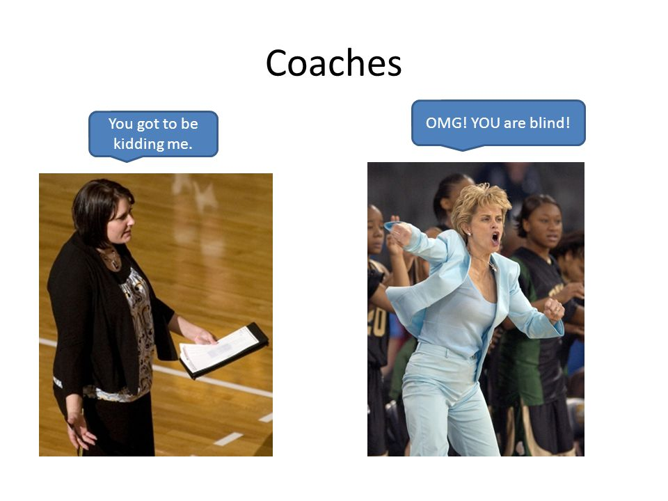 Coaches You got to be kidding me. OMG! YOU are blind!