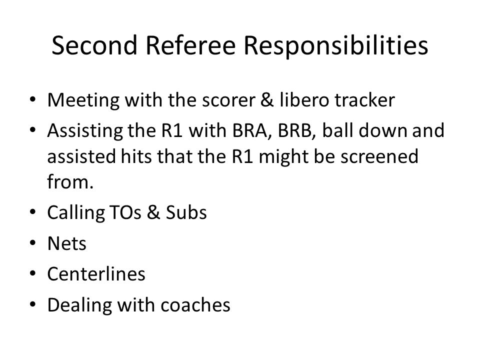 Second Referee Responsibilities Meeting with the scorer & libero tracker Assisting the R1 with BRA, BRB, ball down and assisted hits that the R1 might be screened from.
