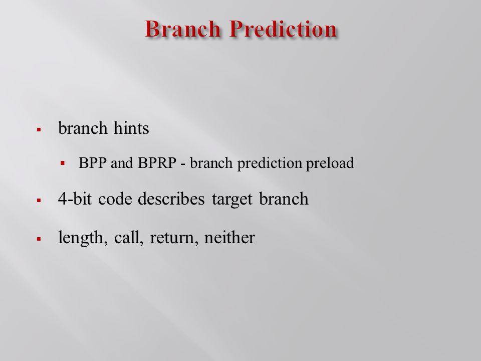  branch hints  BPP and BPRP - branch prediction preload  4-bit code describes target branch  length, call, return, neither