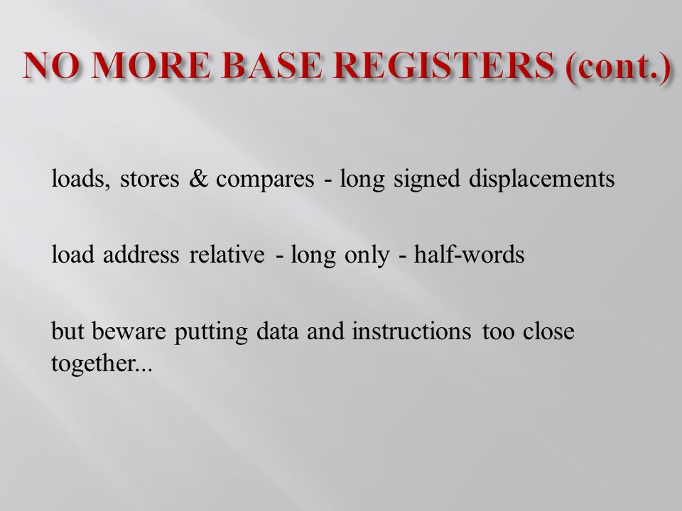 loads, stores & compares - long signed displacements load address relative - long only - half-words but beware putting data and instructions too close together...