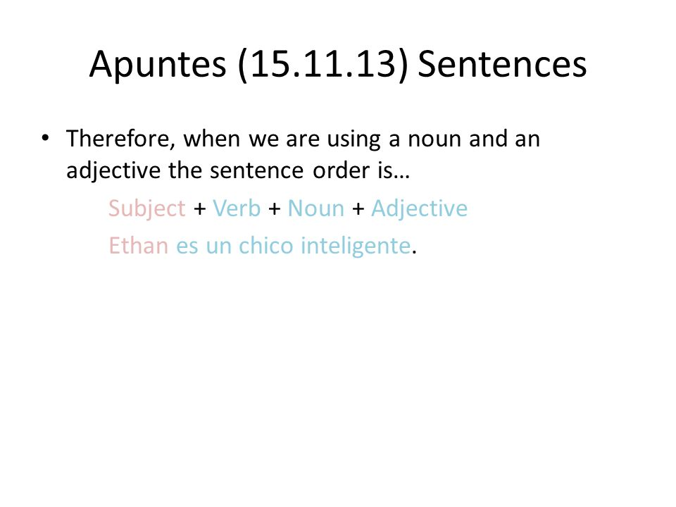 Apuntes (15.11.13) Sentences Therefore, when we are using a noun and an adjective the sentence order is… Subject + Verb + Noun + Adjective Ethan es un