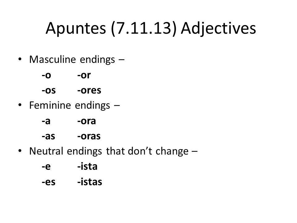 Apuntes (7.11.13) Adjectives Masculine endings – -o-or -os-ores Feminine endings – -a-ora -as-oras Neutral endings that don't change – -e-ista -es-ist