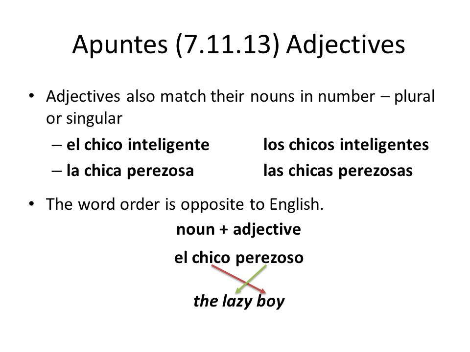 Apuntes (7.11.13) Adjectives Adjectives also match their nouns in number – plural or singular – el chico inteligentelos chicos inteligentes – la chica