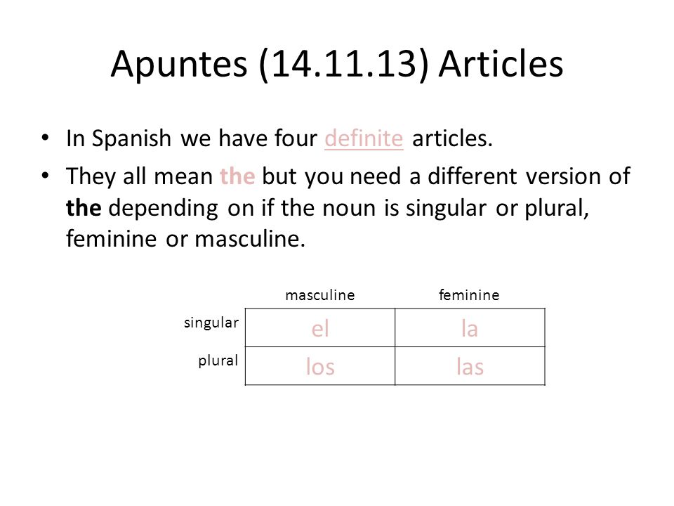 Apuntes (14.11.13) Articles In Spanish we have four definite articles. They all mean the but you need a different version of the depending on if the n
