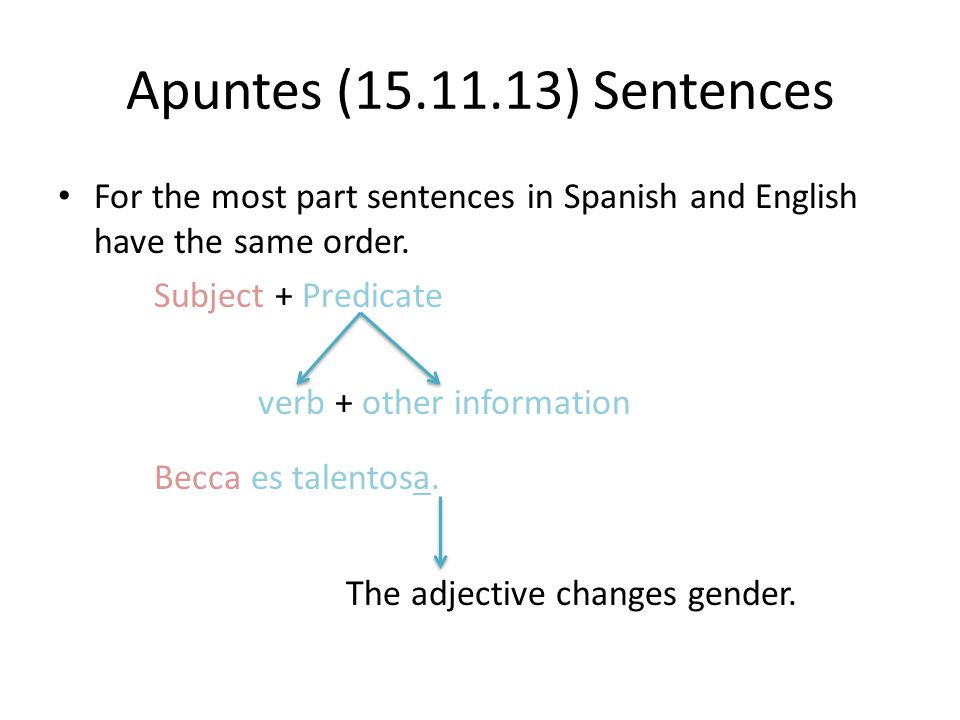 Apuntes (15.11.13) Sentences For the most part sentences in Spanish and English have the same order. Subject + Predicate verb + other information Becc