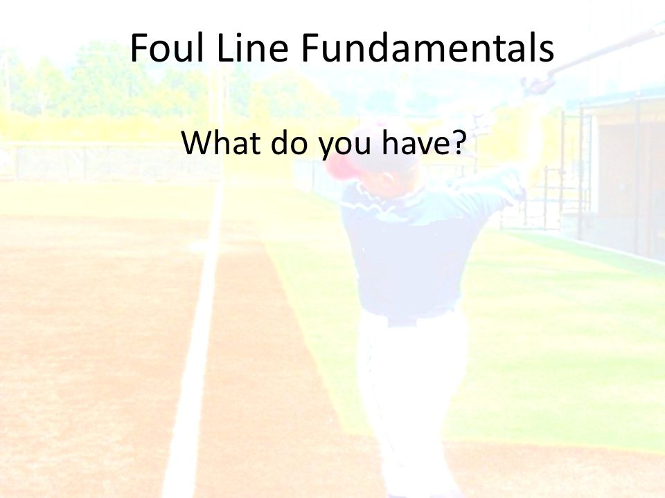 Foul Line Fundamentals What do you have