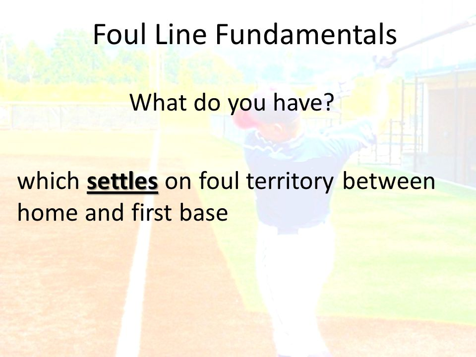 Foul Line Fundamentals What do you have? settles which settles on foul territory between home and first base
