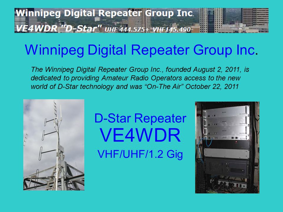 Winnipeg Digital Repeater Group Inc. D-Star Repeater VE4WDR VHF/UHF/1.2 Gig The Winnipeg Digital Repeater Group Inc., founded August 2, 2011, is dedic