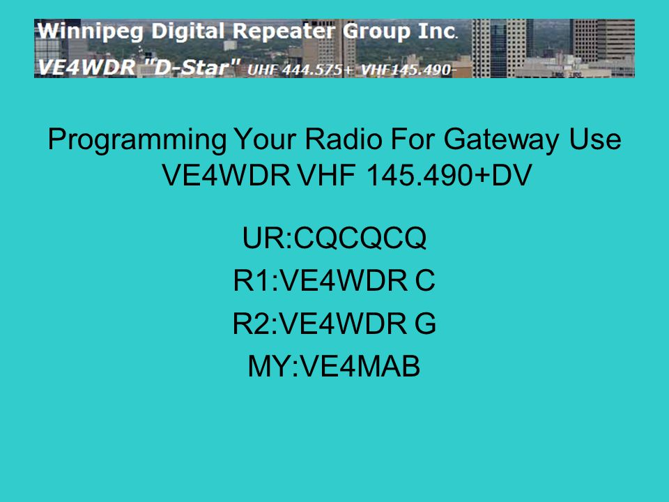 Programming Your Radio For Gateway Use VE4WDR VHF 145.490+DV UR:CQCQCQ R1:VE4WDR C R2:VE4WDR G MY:VE4MAB