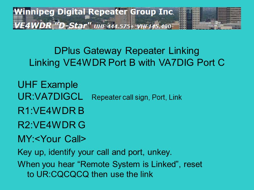 "UHF Example UR:VA7DIGCL Repeater call sign, Port, Link R1:VE4WDR B R2:VE4WDR G MY: Key up, identify your call and port, unkey. When you hear ""Remote S"